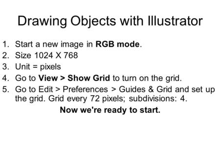 Drawing Objects with Illustrator 1.Start a new image in RGB mode. 2.Size 1024 X 768 3.Unit = pixels 4.Go to View > Show Grid to turn on the grid. 5.Go.
