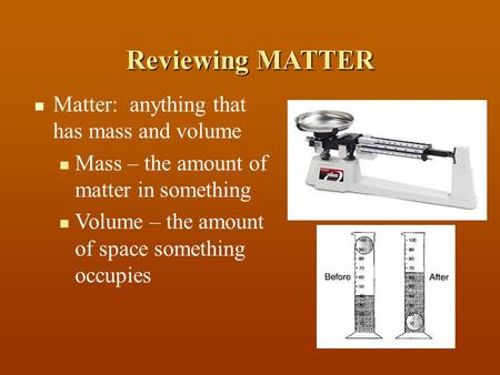 Matter: anything that has mass and volume Mass – the amount of matter in something Volume – the amount of space something occupies Reviewing MATTER.