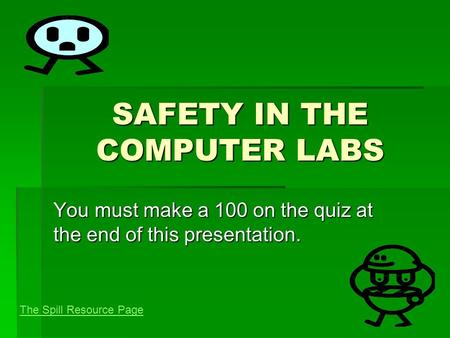 SAFETY IN THE COMPUTER LABS You must make a 100 on the quiz at the end of this presentation. The Spill Resource Page.