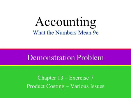 Demonstration Problem Chapter 13 – Exercise 7 Product Costing – Various Issues Accounting What the Numbers Mean 9e.