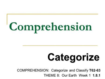 Comprehension Categorize COMPREHENSION: Categorize and Classify T62-63 THEME 8: Our Earth Week 1 1.8.1.