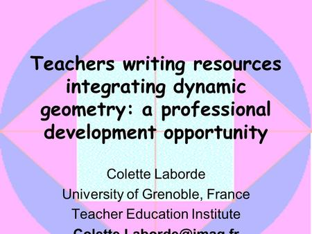 Teachers writing resources integrating dynamic geometry: a professional development opportunity Colette Laborde University of Grenoble, France Teacher.