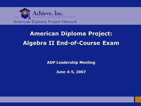 American Diploma Project: Algebra II End-of-Course Exam ADP Leadership Meeting June 4-5, 2007.