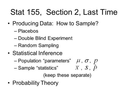 "Stat 155, Section 2, Last Time Producing Data: How to Sample? –Placebos –Double Blind Experiment –Random Sampling Statistical Inference –Population ""parameters"",,"