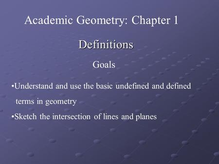 Definitions Goals Understand and use the basic undefined and defined terms in geometry Sketch the intersection of lines and planes Academic Geometry:
