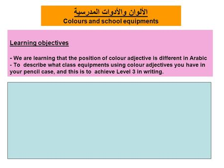 Learning objectives - We are learning that the position of colour adjective is different in Arabic - To describe what class equipments using colour adjectives.