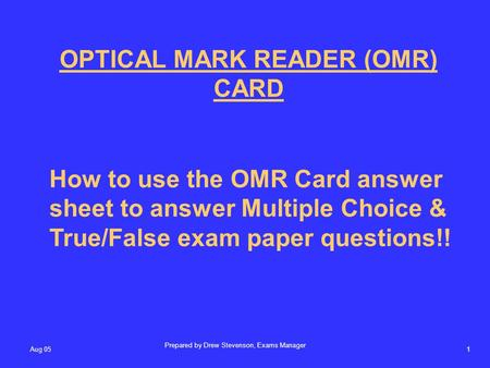 Aug 051 OPTICAL MARK READER (OMR) CARD How to use the OMR Card answer sheet to answer Multiple Choice & True/False exam paper questions!! Prepared by Drew.