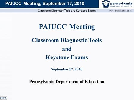 Classroom Diagnostic Tools and Keystone Exams www.education.state.pa.us PAIUCC Meeting, September 17, 2010 PAIUCC Meeting Classroom Diagnostic Tools and.