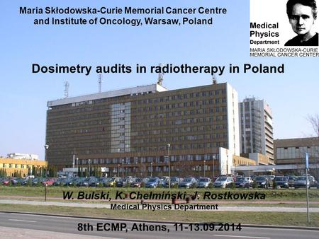 Maria Skłodowska-Curie Memorial Cancer Centre and Institute of Oncology, Warsaw, Poland 8th ECMP, Athens, 11-13.09.2014 Dosimetry audits in radiotherapy.
