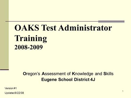 1 OAKS Test Administrator Training 2008-2009 Oregon's Assessment of Knowledge and Skills Eugene School District 4J Version #1 Updated 8/22/08.