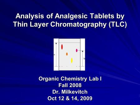 Analysis of Analgesic Tablets by Thin Layer Chromatography (TLC) Organic Chemistry Lab I Fall 2008 Dr. Milkevitch Oct 12 & 14, 2009.