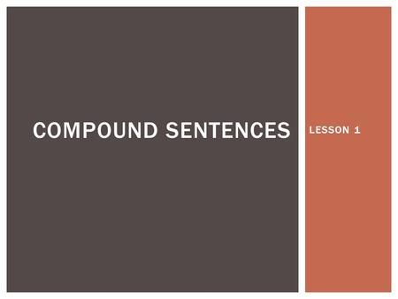 LESSON 1 COMPOUND SENTENCES.  A compound sentence is two sentences joined by a conjunction.  Conjunctions  And – I have a kitten and a puppy.  But.