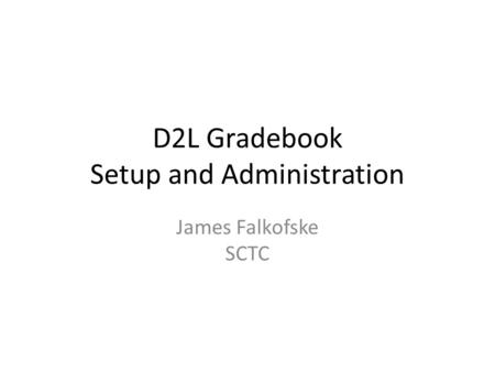 D2L Gradebook Setup and Administration James Falkofske SCTC.