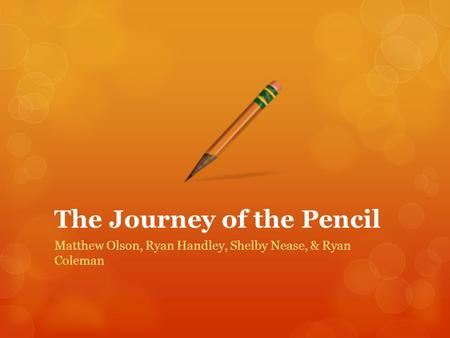 The Journey of the Pencil Matthew Olson, Ryan Handley, Shelby Nease, & Ryan Coleman.