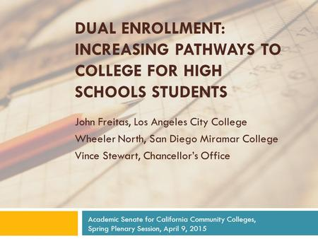 DUAL ENROLLMENT: INCREASING PATHWAYS TO COLLEGE FOR HIGH SCHOOLS STUDENTS John Freitas, Los Angeles City College Wheeler North, San Diego Miramar College.