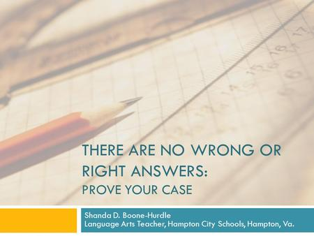 THERE ARE NO WRONG OR RIGHT ANSWERS: PROVE YOUR CASE Shanda D. Boone-Hurdle Language Arts Teacher, Hampton City Schools, Hampton, Va.