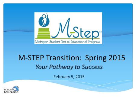 M-STEP Transition: Spring 2015 Your Pathway to Success February 5, 2015.