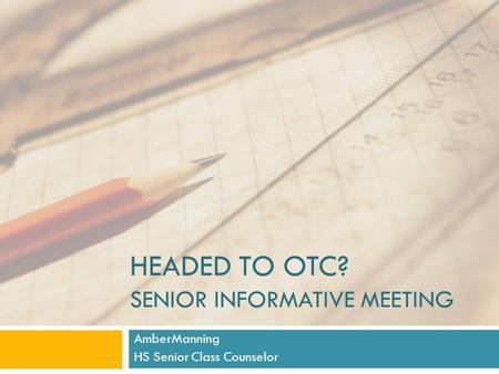 HEADED TO OTC? SENIOR INFORMATIVE MEETING AmberManning HS Senior Class Counselor.