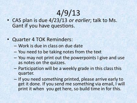 4/9/13 CAS plan is due 4/23/13 or earlier; talk to Ms. Gant if you have questions. Quarter 4 TOK Reminders: – Work is due in class on due date – You need.