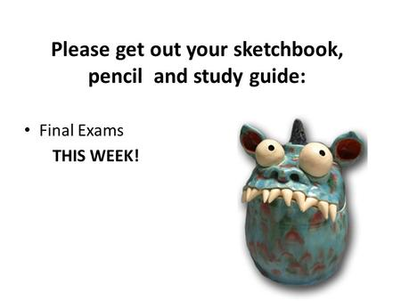 Please get out your sketchbook, pencil and study guide: Final Exams THIS WEEK!