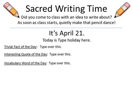 Sacred Writing Time Did you come to class with an idea to write about? As soon as class starts, quietly make that pencil dance! It's April 21. Today is.