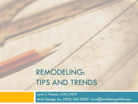 REMODELING: TIPS AND TRENDS Lora J. Vassar, CGP, CAPS Arch Design, Inc. (505) 344-0002