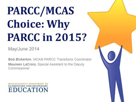 1 PARCC/MCAS Choice: Why PARCC in 2015? May/June 2014 Bob Bickerton, MCAS-PARCC Transitions Coordinator Maureen LaCroix, Special Assistant to the Deputy.