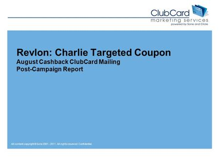All content copyright © 5one 2001 - 2011. All rights reserved. Confidential. Revlon: Charlie Targeted Coupon August Cashback ClubCard Mailing Post-Campaign.