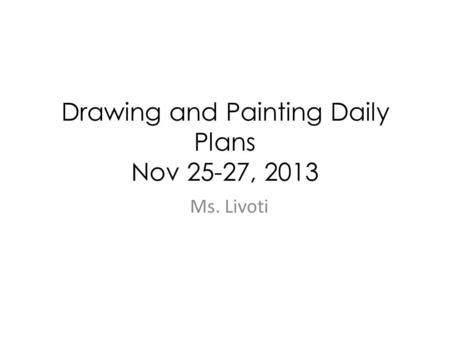 Drawing and Painting Daily Plans Nov 25-27, 2013 Ms. Livoti.