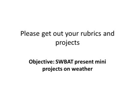 Please get out your rubrics and projects Objective: SWBAT present mini projects on weather.