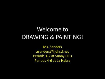 Welcome to DRAWING & PAINTING! Ms. Sanders Periods 1-2 at Sunny Hills Periods 4-6 at La Habra.