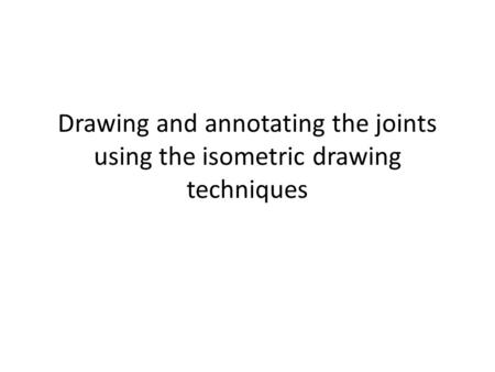 Drawing and annotating the joints using the isometric drawing techniques.