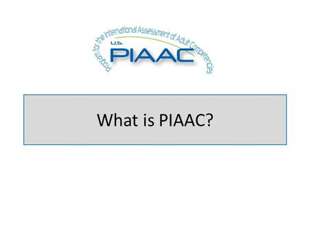 What is PIAAC?. About PIAAC PIAAC is an international large-scale assessment administered in 2011-12 in 23 countries It assessed 16 - to 65-year-olds,