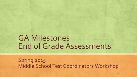GA Milestones End of Grade Assessments Spring 2015 Middle School Test Coordinators Workshop 1.