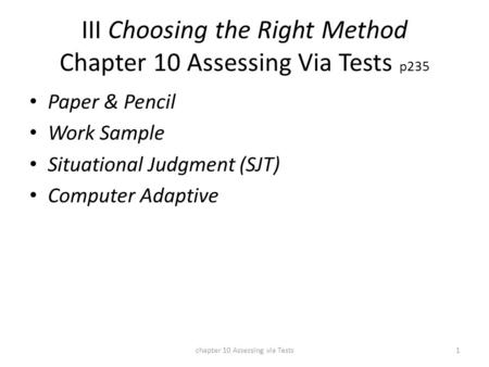 III Choosing the Right Method Chapter 10 Assessing Via Tests p235 Paper & Pencil Work Sample Situational Judgment (SJT) Computer Adaptive chapter 10 Assessing.
