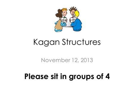Kagan Structures November 12, 2013 Please sit in groups of 4.
