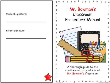 Mr. Bowman's Classroom Procedure Manual A thorough guide to the routines and procedures of Mr. Bowman's Classroom Student signature: _____________________________.