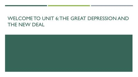 WELCOME TO UNIT 6: THE GREAT DEPRESSION AND THE NEW DEAL.