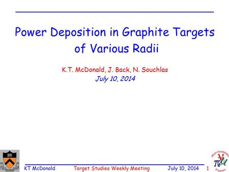 KT McDonald Target Studies Weekly Meeting July 10, 2014 1 Power Deposition in Graphite Targets of Various Radii K.T. McDonald, J. Back, N. Souchlas July.