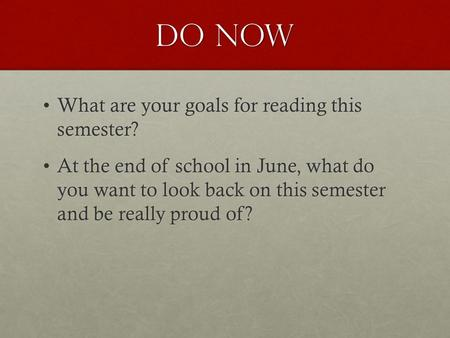 Do Now What are your goals for reading this semester?What are your goals for reading this semester? At the end of school in June, what do you want to look.