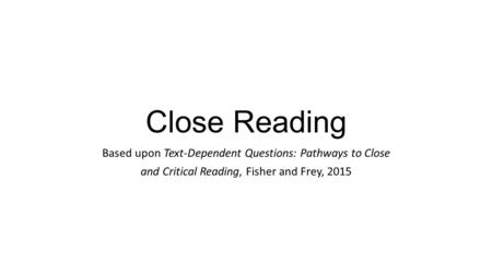 Close Reading Based upon Text-Dependent Questions: Pathways to Close and Critical Reading, Fisher and Frey, 2015.