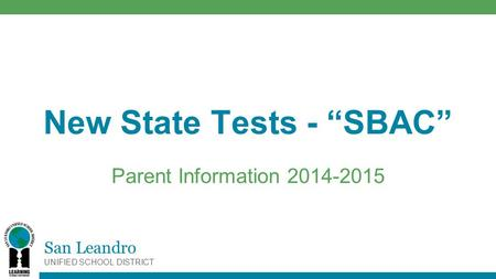 "San Leandro UNIFIED SCHOOL DISTRICT New State Tests - ""SBAC"" Parent Information 2014-2015."