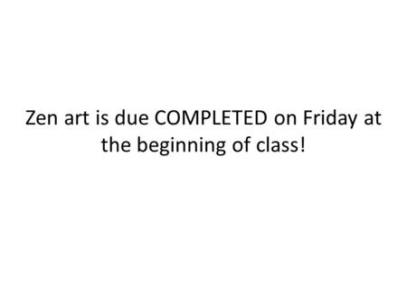 Zen art is due COMPLETED on Friday at the beginning of class!