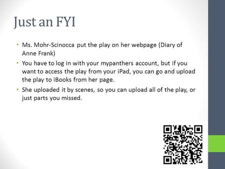 Just an FYI Ms. Mohr-Scinocca put the play on her webpage (Diary of Anne Frank) You have to log in with your mypanthers account, but if you want to access.