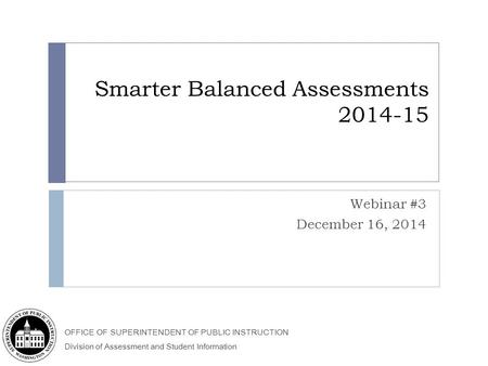 OFFICE OF SUPERINTENDENT OF PUBLIC INSTRUCTION Division of Assessment and Student Information Smarter Balanced Assessments 2014-15 Webinar #3 December.
