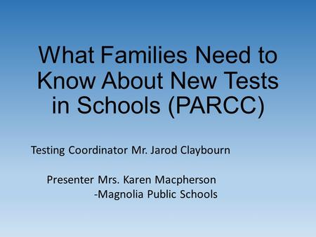 What Families Need to Know About New Tests in Schools (PARCC) Testing Coordinator Mr. Jarod Claybourn Presenter Mrs. Karen Macpherson -Magnolia Public.