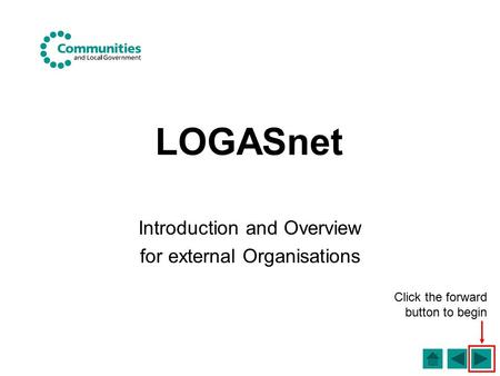 LOGASnet Introduction and Overview for external Organisations Click the forward button to begin.