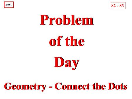 Problem of the Day Problem of the Day next Geometry - Connect the Dots 82 - 83.