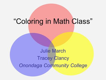 """Coloring in Math Class"" Julie March Tracey Clancy Onondaga Community College."
