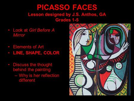 PICASSO FACES Lesson designed by J.S. Anthos, GA Grades 1-5 Look at Girl Before A Mirror Elements of Art LINE, SHAPE, COLOR Discuss the thought behind.